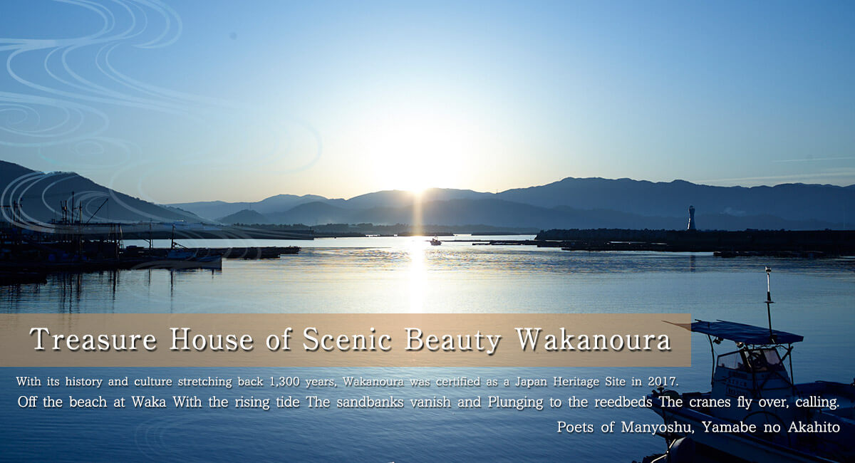 Treasure House of Scenic Beauty Wakanoura.With its history and culture stretching back 1,300 years, Wakanoura was certified as a Japan Heritage Site in 2017.'As the tide flows into Wakanoura,The cranes, with the lagoons lost in flood,Go crying towards the reedy shore'Poets of Manyoshu, Yamabe no Akahito.